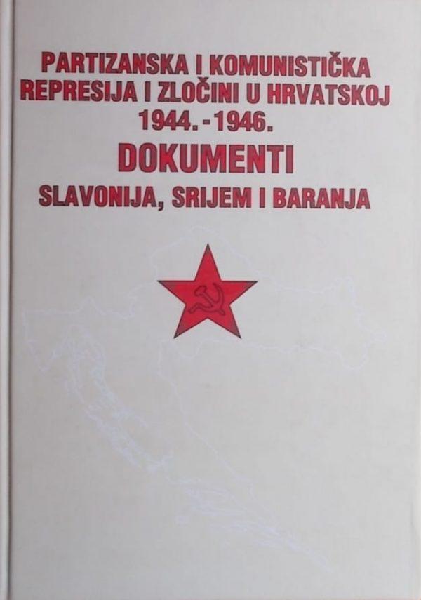 Partizanska i komunistička represija i zločini u Hrvatskoj 1944.-1946.: Dokumenti: Slavonija, Srijem i Baranja
